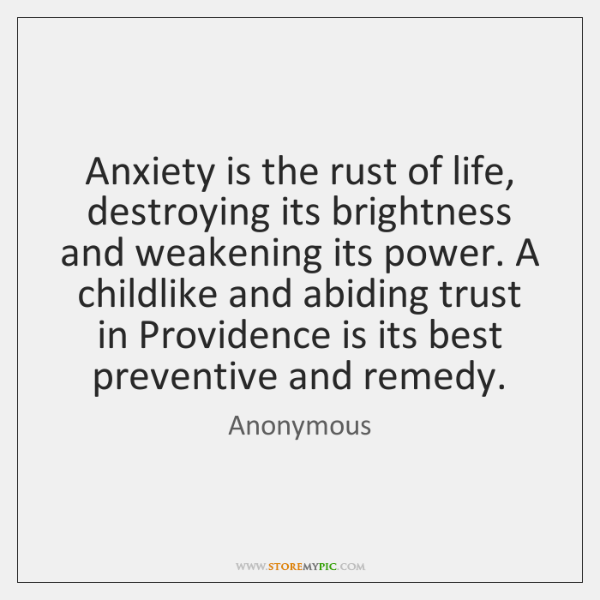 Anxiety is the rust of life, destroying its brightness and weakening its ...