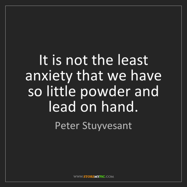 Peter Stuyvesant: It is not the least anxiety that we have so little powder...