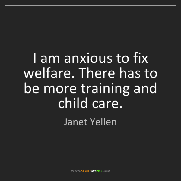 Janet Yellen: I am anxious to fix welfare. There has to be more training...