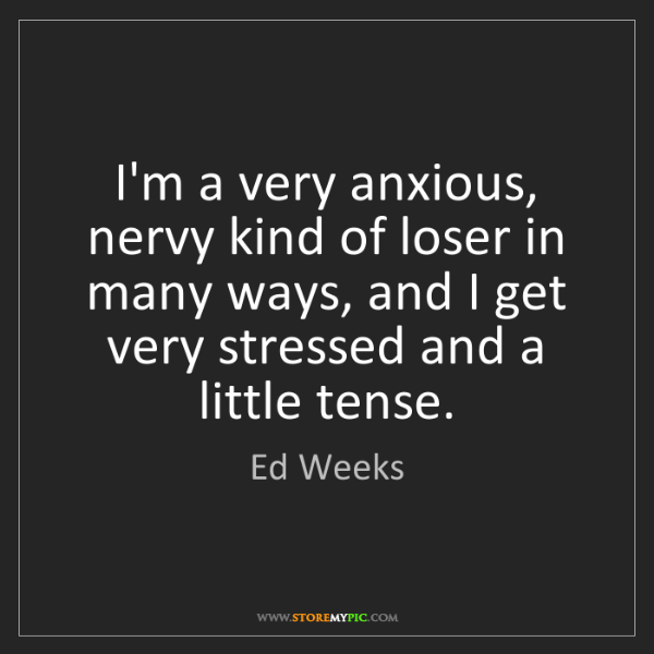 Ed Weeks: I'm a very anxious, nervy kind of loser in many ways,...
