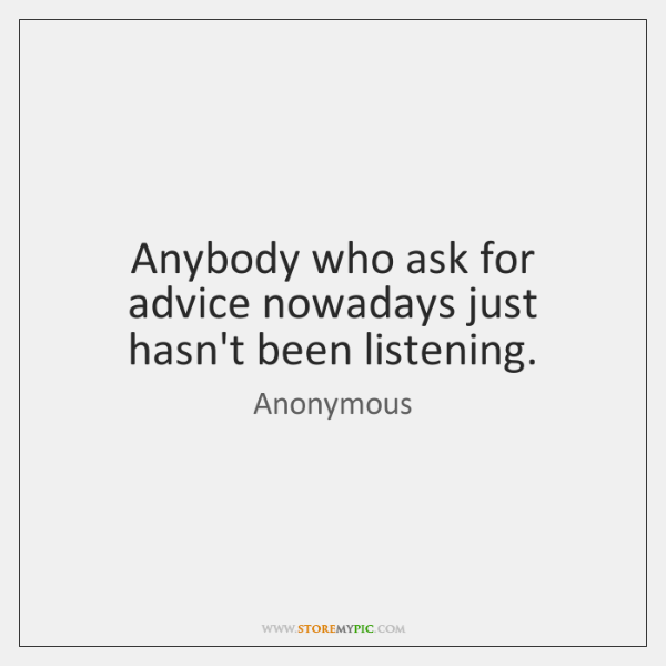 Anybody who ask for advice nowadays just hasn't been listening.