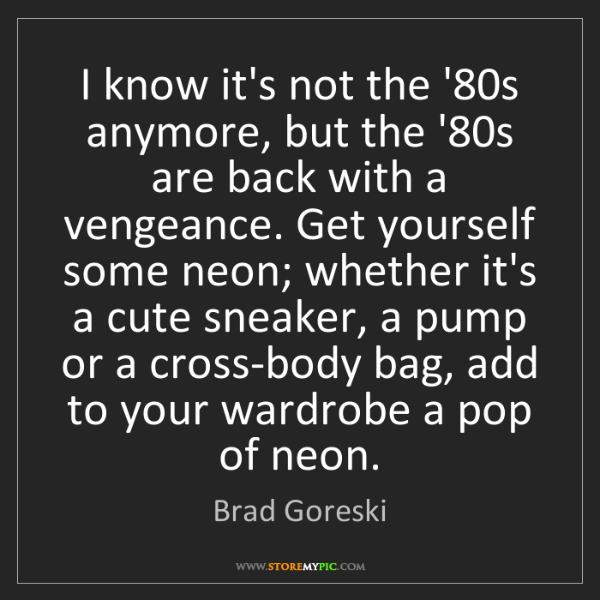 Brad Goreski: I know it's not the '80s anymore, but the '80s are back...