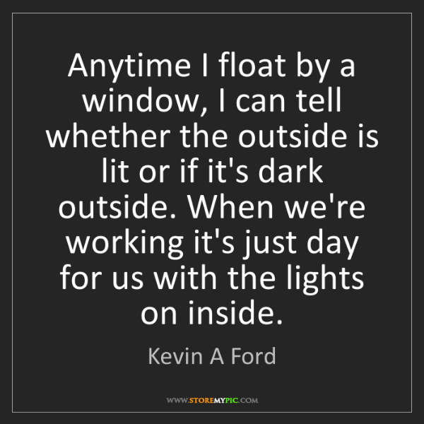 Kevin A Ford: Anytime I float by a window, I can tell whether the outside...