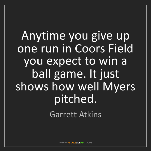 Garrett Atkins: Anytime you give up one run in Coors Field you expect...