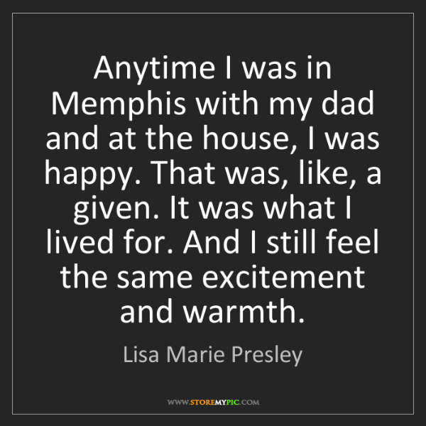 Lisa Marie Presley: Anytime I was in Memphis with my dad and at the house,...