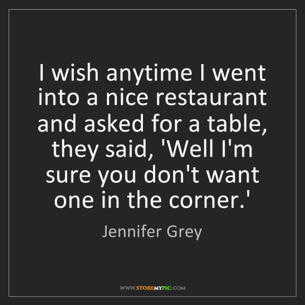 Jennifer Grey: I wish anytime I went into a nice restaurant and asked...
