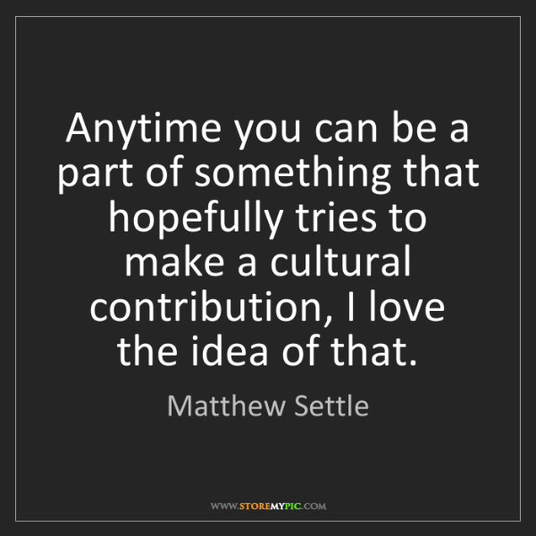 Matthew Settle: Anytime you can be a part of something that hopefully...