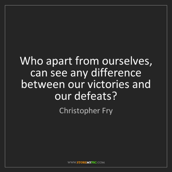 Christopher Fry: Who apart from ourselves, can see any difference between...