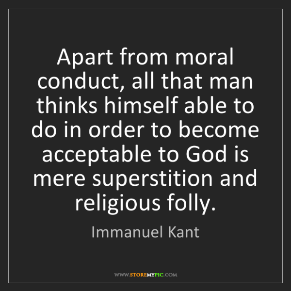 Immanuel Kant: Apart from moral conduct, all that man thinks himself...