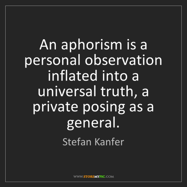 Stefan Kanfer: An aphorism is a personal observation inflated into a...