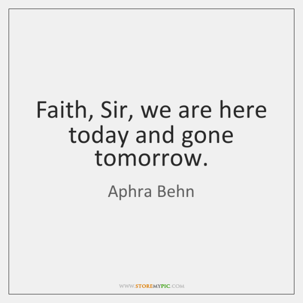 Faith, Sir, we are here today and gone tomorrow.