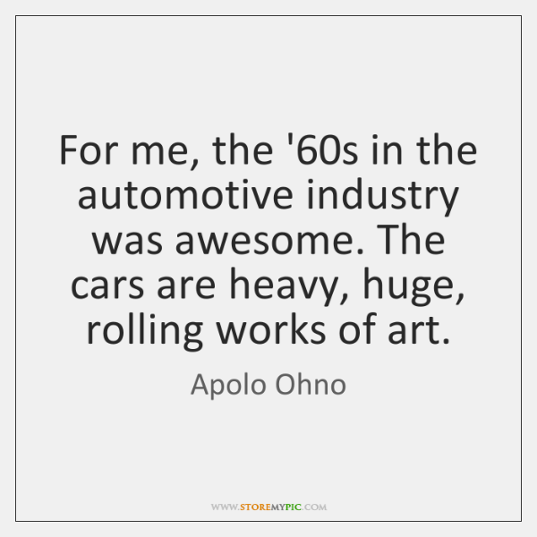 For me, the '60s in the automotive industry was awesome. The ...