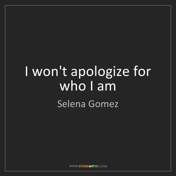 Selena Gomez: I won't apologize for   who I am