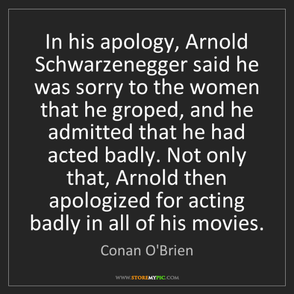 Conan O'Brien: In his apology, Arnold Schwarzenegger said he was sorry...