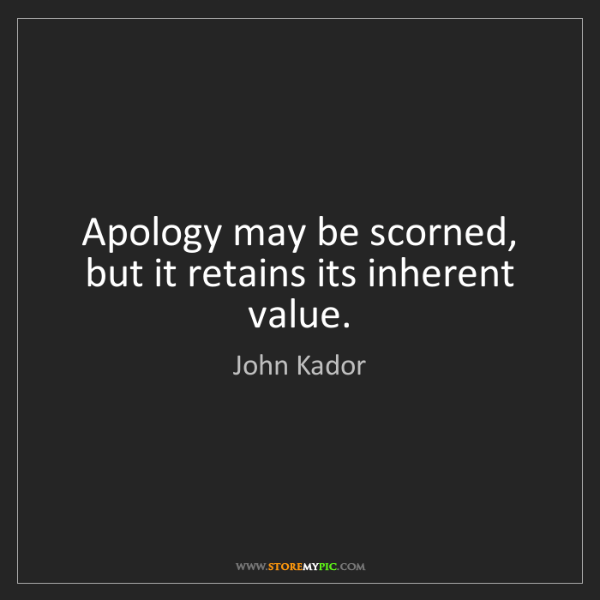 John Kador: Apology may be scorned, but it retains its inherent value.