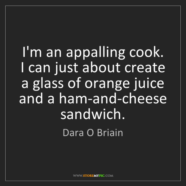 Dara O Briain: I'm an appalling cook. I can just about create a glass...