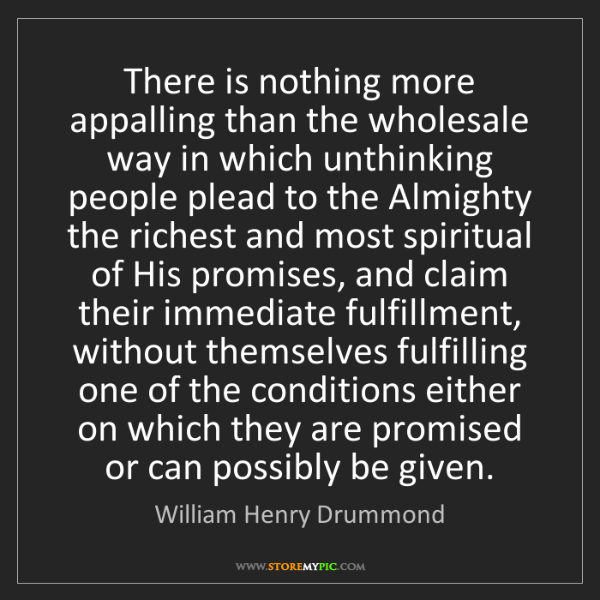 William Henry Drummond: There is nothing more appalling than the wholesale way...