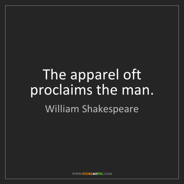 William Shakespeare: The apparel oft proclaims the man.