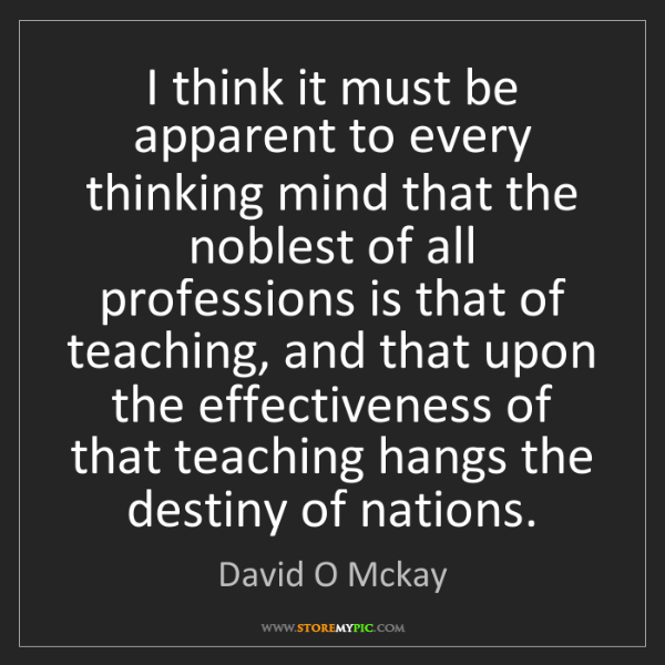 David O Mckay: I think it must be apparent to every thinking mind that...