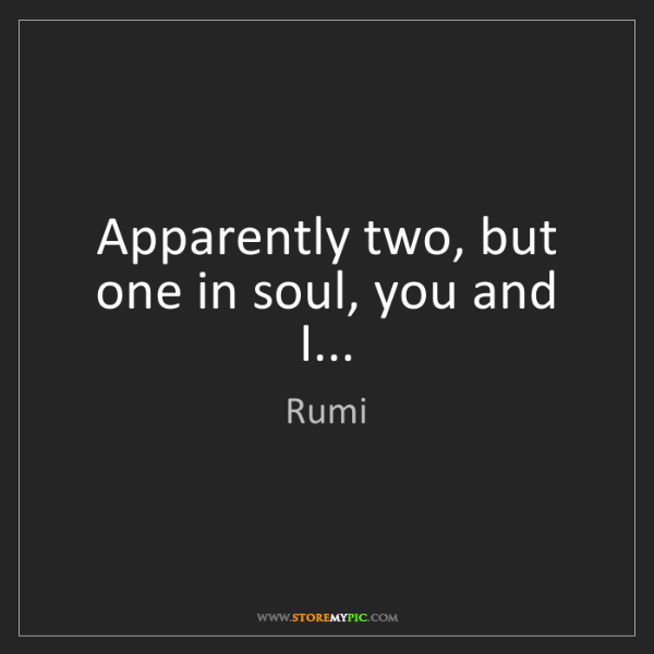 Rumi: Apparently two, but one in soul, you and I...