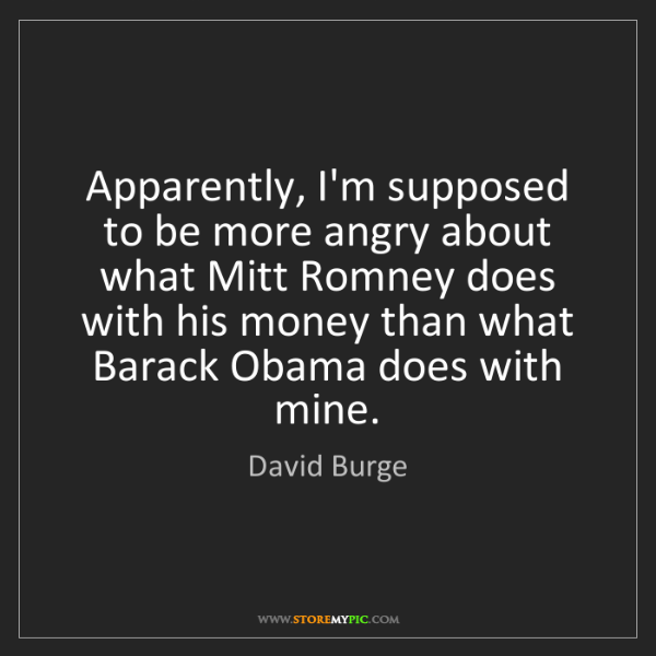 David Burge: Apparently, I'm supposed to be more angry about what...