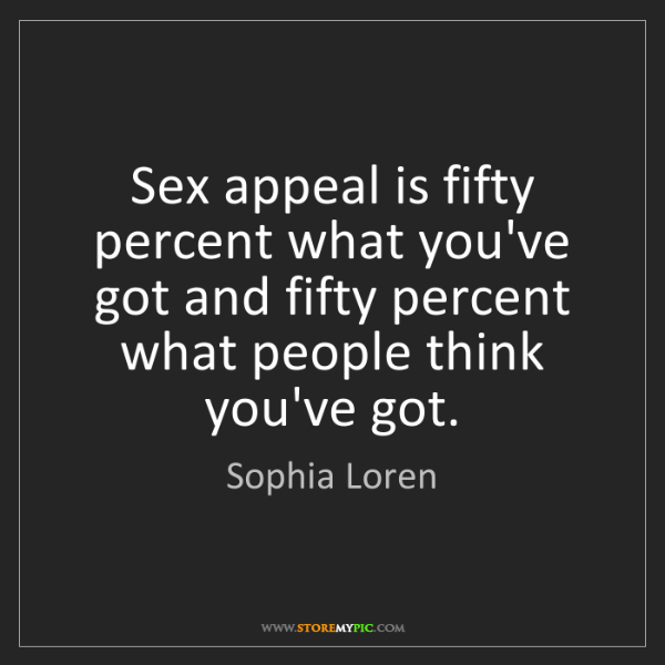 Sophia Loren: Sex appeal is fifty percent what you've got and fifty...