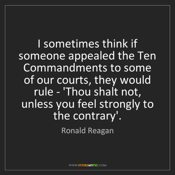 Ronald Reagan: I sometimes think if someone appealed the Ten Commandments...