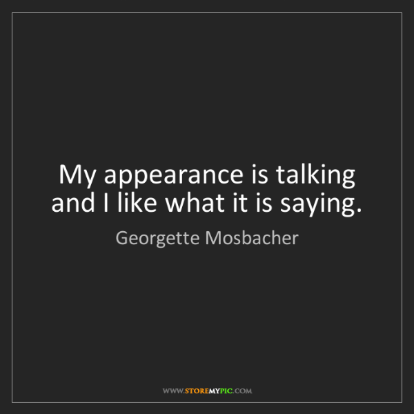 Georgette Mosbacher: My appearance is talking and I like what it is saying.