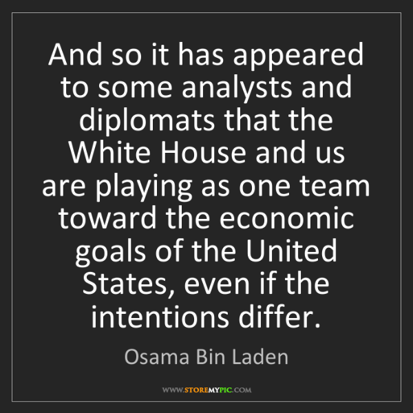 Osama Bin Laden: And so it has appeared to some analysts and diplomats...