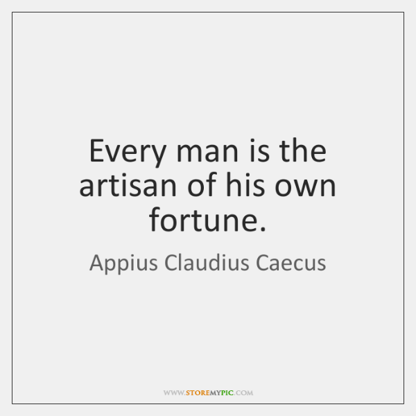 Every man is the artisan of his own fortune.