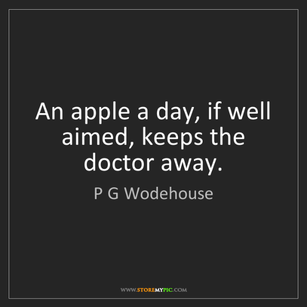 P G Wodehouse: An apple a day, if well aimed, keeps the doctor away.