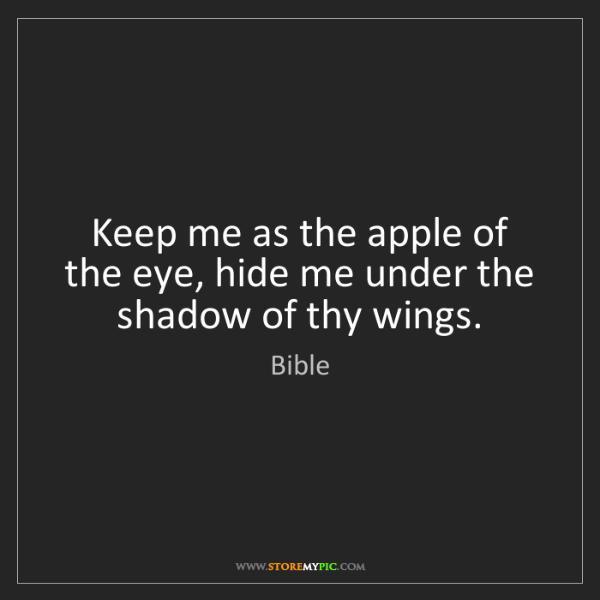 Bible: Keep me as the apple of the eye, hide me under the shadow...