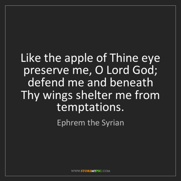 Ephrem the Syrian: Like the apple of Thine eye preserve me, O Lord God;...
