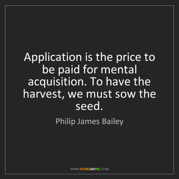 Philip James Bailey: Application is the price to be paid for mental acquisition....