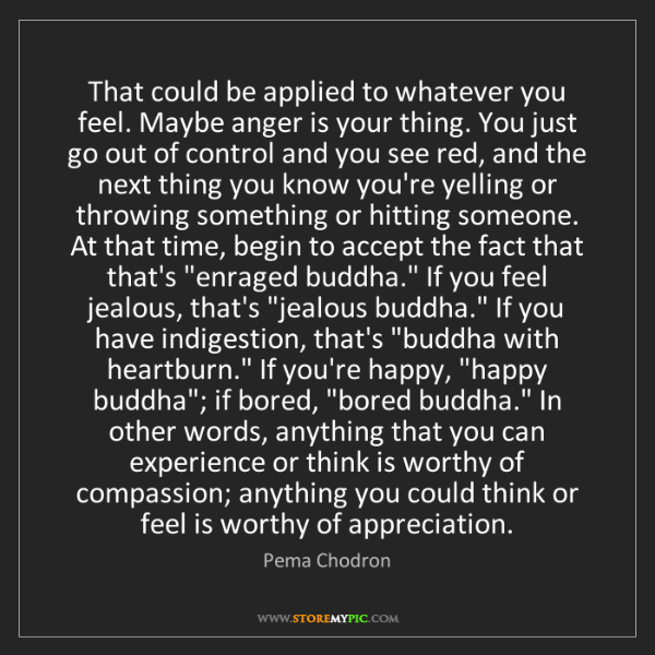 Pema Chodron: That could be applied to whatever you feel. Maybe anger...