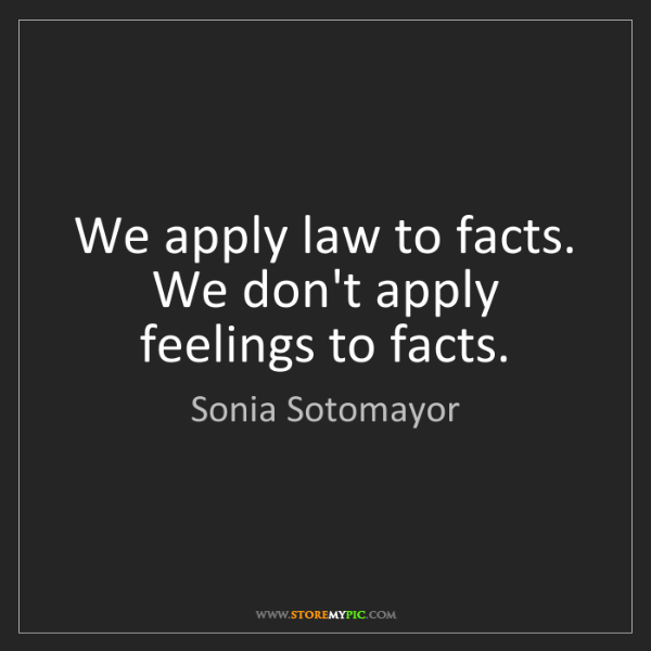 Sonia Sotomayor: We apply law to facts. We don't apply feelings to facts.