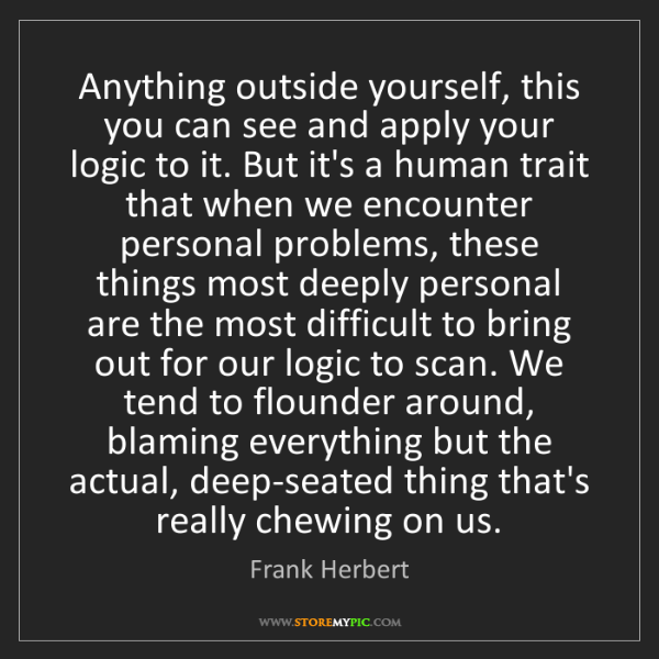 Frank Herbert: Anything outside yourself, this you can see and apply...