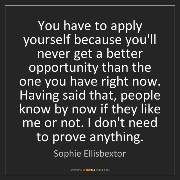Sophie Ellisbextor: You have to apply yourself because you'll never get a...