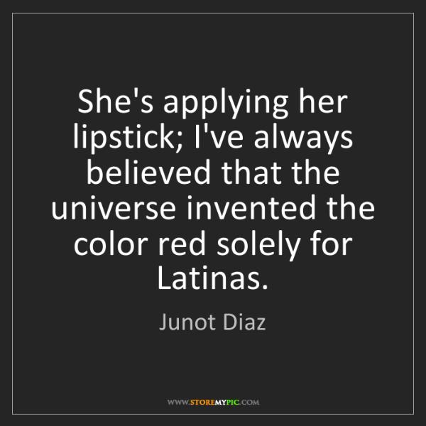 Junot Diaz: She's applying her lipstick; I've always believed that...