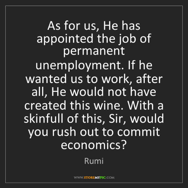 Rumi: As for us, He has appointed the job of permanent unemployment....