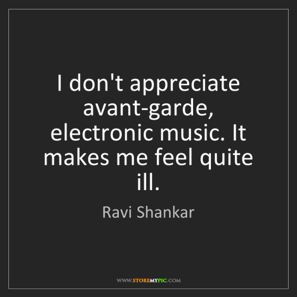 Ravi Shankar: I don't appreciate avant-garde, electronic music. It...