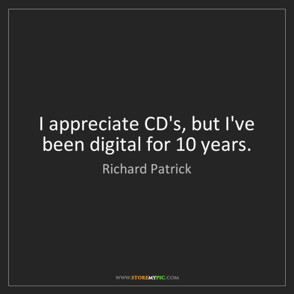 Richard Patrick: I appreciate CD's, but I've been digital for 10 years.