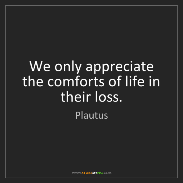 Plautus: We only appreciate the comforts of life in their loss.