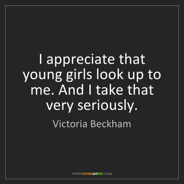 Victoria Beckham: I appreciate that young girls look up to me. And I take...