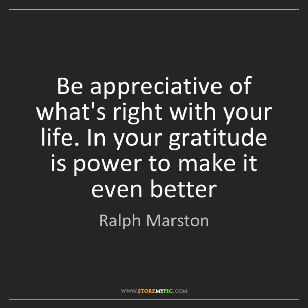 Ralph Marston: Be appreciative of what's right with your life. In your...
