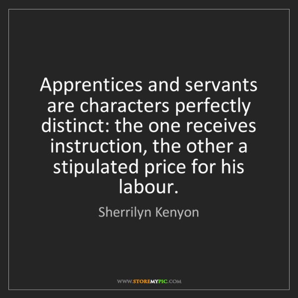Sherrilyn Kenyon: Apprentices and servants are characters perfectly distinct:...