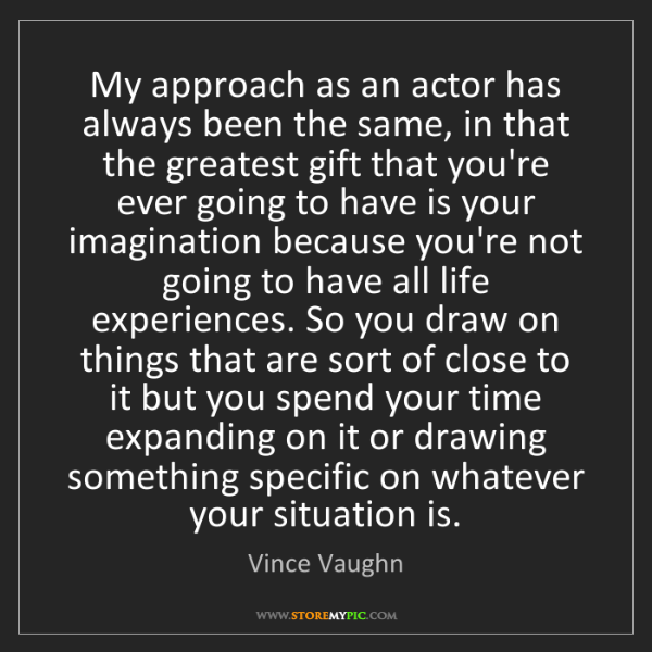 Vince Vaughn: My approach as an actor has always been the same, in...