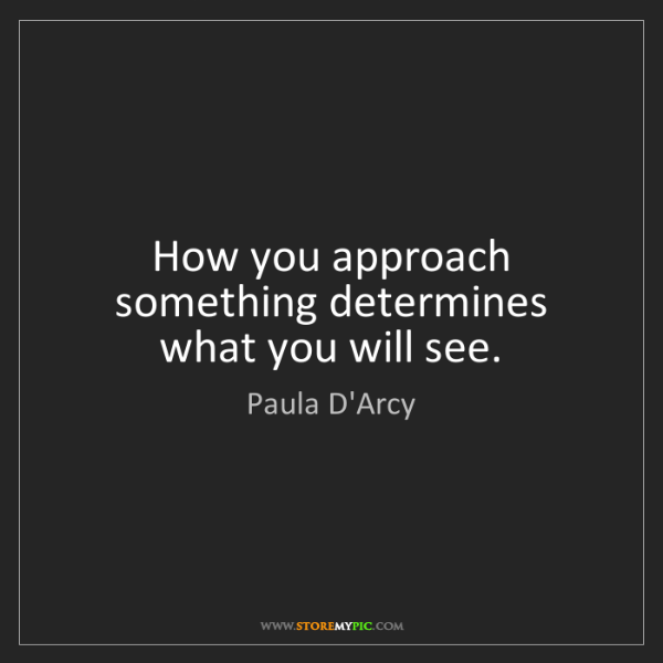 Paula D'Arcy: How you approach something determines what you will see.