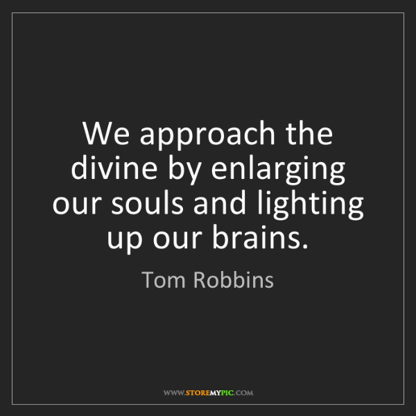 Tom Robbins: We approach the divine by enlarging our souls and lighting...