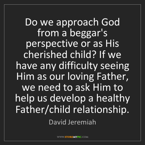 David Jeremiah: Do we approach God from a beggar's perspective or as...